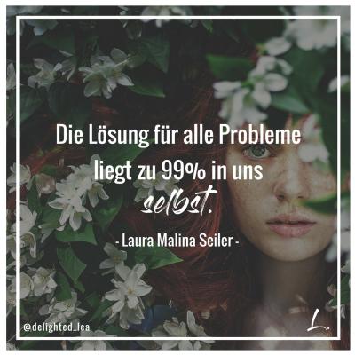 """""""Die Lösung für alle Probleme liegt zu 99% in uns selbst."""" - Laura Malina Seiler"""