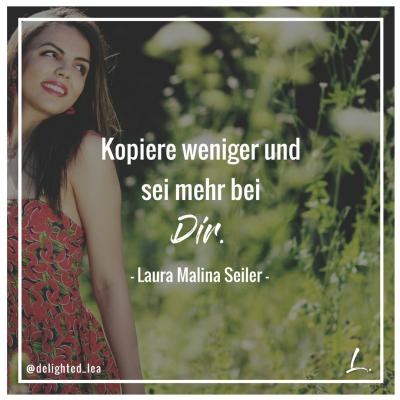 """""""Kopiere weniger und sei mehr bei Dir."""" - Laura Malina Seiler"""