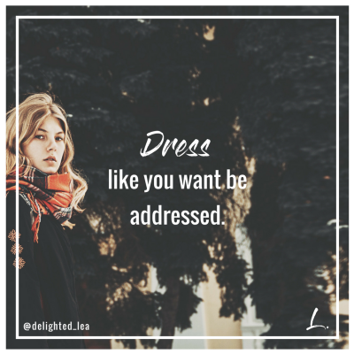 """Dress like you want to be addressed."" - Lea Ernst"