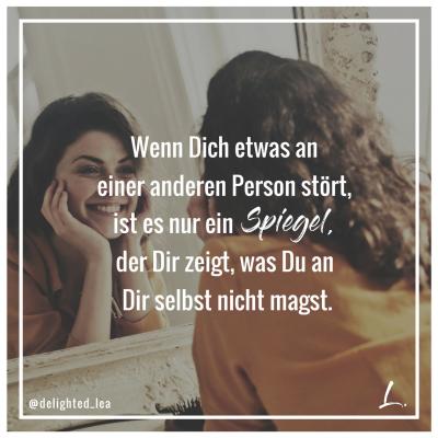 """""""Wenn Dich etwas an einer anderen Person stört, ist es nur ein Spiegel, der Dir zeigt, was Du an Dir selbst nicht magst."""" - Lea Ernst"""