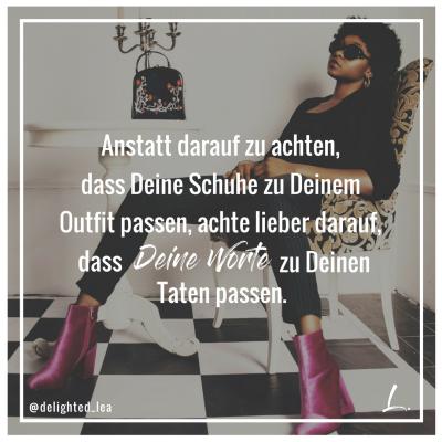 Anstatt darauf zu achten dass Deine Schuhe zu Deinem Outfit passen, achte lieber darauf, dass Deine Worte zu Deinen Taten passen.