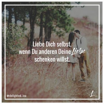 """""""Liebe Dich selbst, wenn Du anderen Deine Liebe schenken willst."""" - Lea Ernst"""