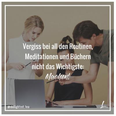 Vergiss bei all den Routinen, Meditationen und Büchern nicht das Wichtigste: Machen!