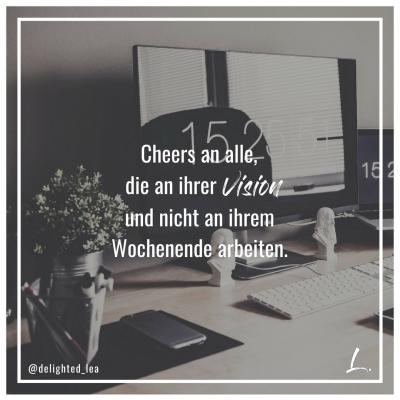 """""""Cheers an alle, die an ihrer Vision und nicht an ihrem Wochenende arbeiten."""" - Lea Ernst"""