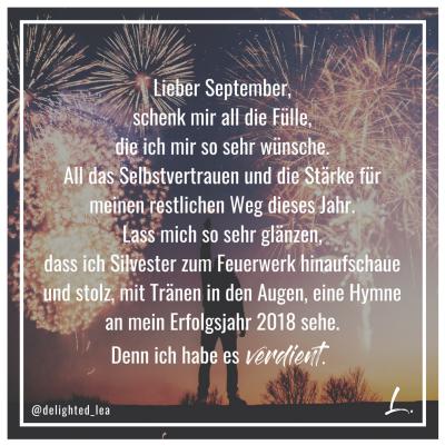 """""""Lieber September, schenk mir all die Fülle, die ich mir so sehr wünsche. All das Selbstvertrauen und die Stärke für meinen restlichen Weg dieses Jahr. Lass mich so sehr glänzen, dass ich Silvester zum Feuerwerk hinaufschaue und stolz, mit Tränen in den Augen, eine Hymne an mein Erfolgsjahr 2018 sehe. Denn ich habe es verdient."""" - Lea Ernst"""