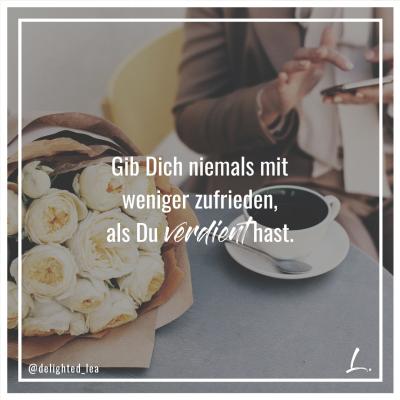 """""""Gib Dich niemals mit weniger zufrieden, als Du verdient hast."""" - Lea Ernst"""