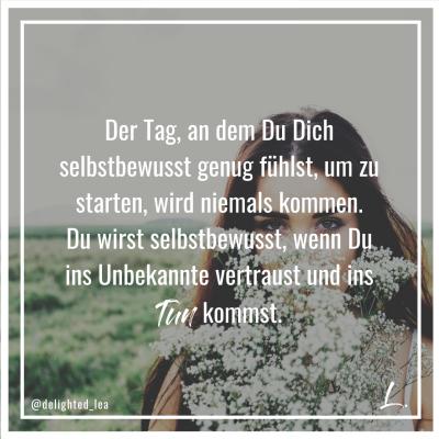 """""""Der Tag, an dem Du Dich selbstbewusst genug fühlst, um zu starten, wird niemals kommen."""" - Lea Ernst"""