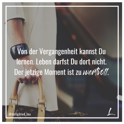 """""""Von der Vergangenheit kannst Du lernen. Leben darfst Du dort nicht. Der jetzige Moment ist zu wertvoll."""" - Lea Ernst"""