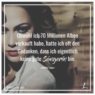 """""""Obwohl ich 70 Millionen Alben verkauft habe, hatte ich oft den Gedanken, dass ich eigentlich keine gute Sängerin bin. """" - Jennifer Lopez"""