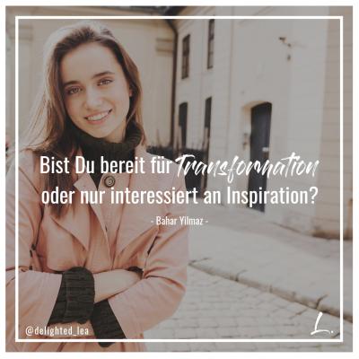 """""""Bist Du bereit für Transformation öde rnur interessiert an Inspiration?"""" - Lea Ernst"""