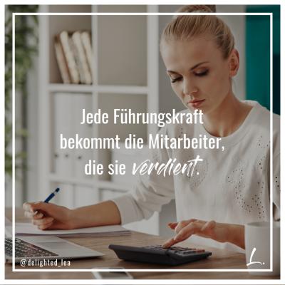"""Jede Führungskraft bekommt die Mitarbeiter, die sie verdient."" - Lea Ernst"
