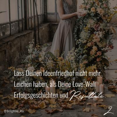"""""""Lass Deinen Ideenfriedhof nicht mehr Leichen haben, als Deine Love-Wall Erfolgsgeschichten und Resultate."""" - Lea Ernst"""